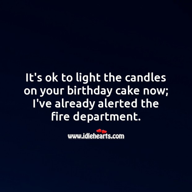 It's ok to light the candles on your birthday cake now; I've already alerted the fire department. Funny Birthday Messages Image