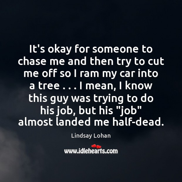 It's okay for someone to chase me and then try to cut Lindsay Lohan Picture Quote