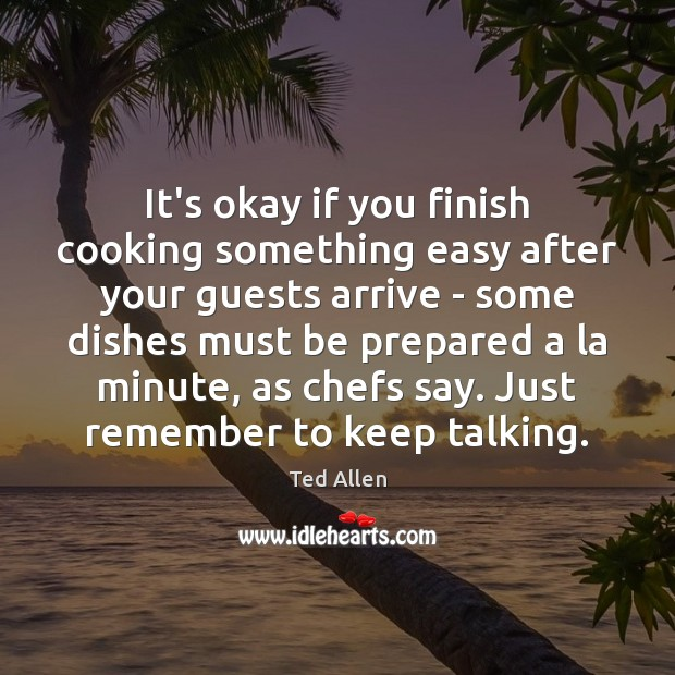 It's okay if you finish cooking something easy after your guests arrive Ted Allen Picture Quote