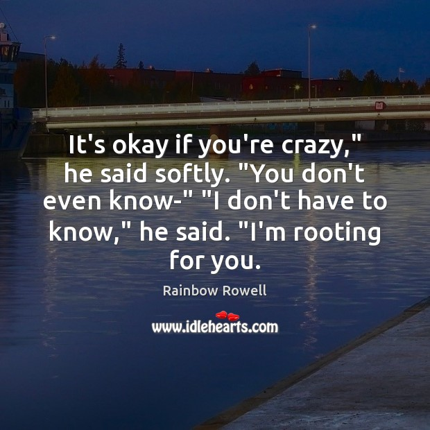 "It's okay if you're crazy,"" he said softly. ""You don't even know-"" "" Rainbow Rowell Picture Quote"
