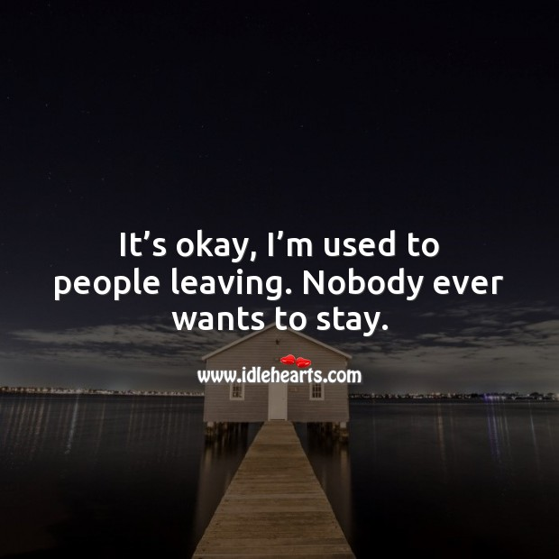 It's okay, I'm used to people leaving. Sad Quotes Image
