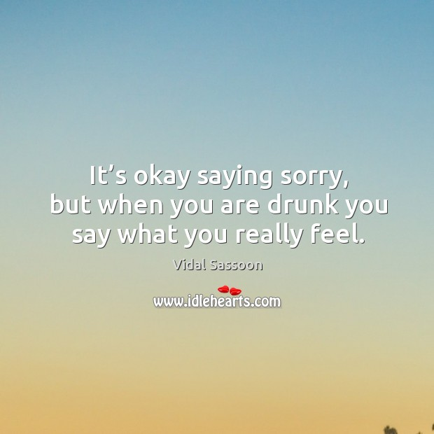 It's okay saying sorry, but when you are drunk you say what you really feel. Image