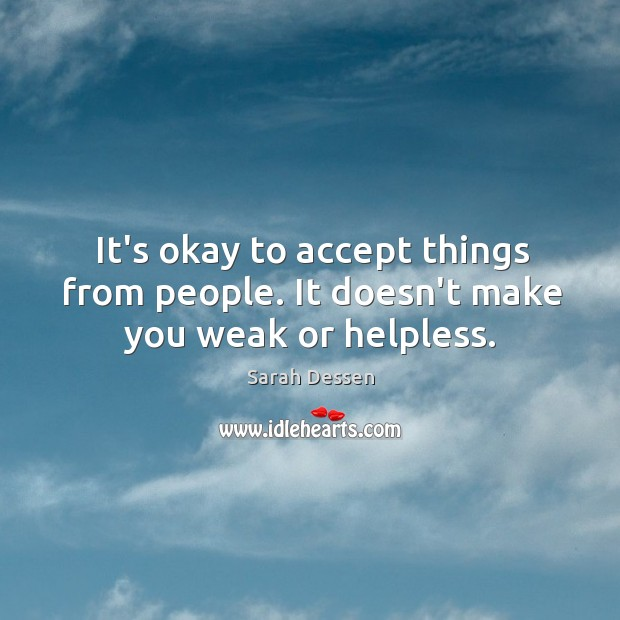 It's okay to accept things from people. It doesn't make you weak or helpless. Image