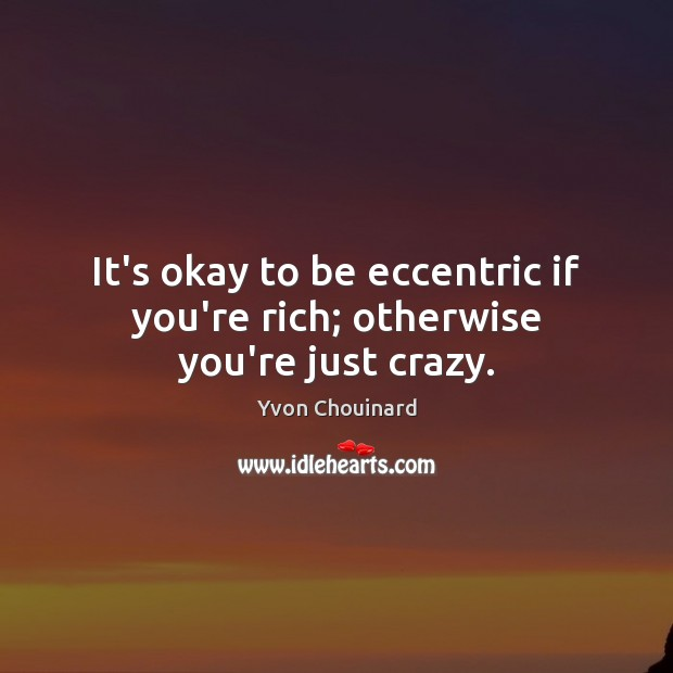 It's okay to be eccentric if you're rich; otherwise you're just crazy. Image