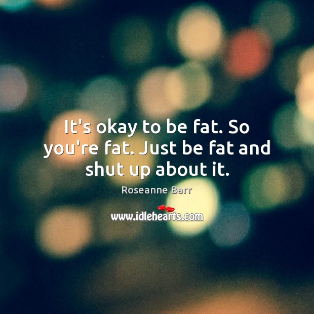 It's okay to be fat. So you're fat. Just be fat and shut up about it. Image