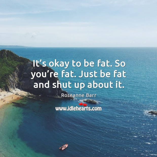It's okay to be fat. So you're fat. Just be fat and shut up about it. Roseanne Barr Picture Quote