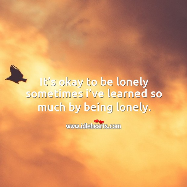 It's okay to be lonely sometimes I've learned so much by being lonely. Image