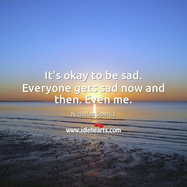 It's okay to be sad. Everyone gets sad now and then. Even me. Image