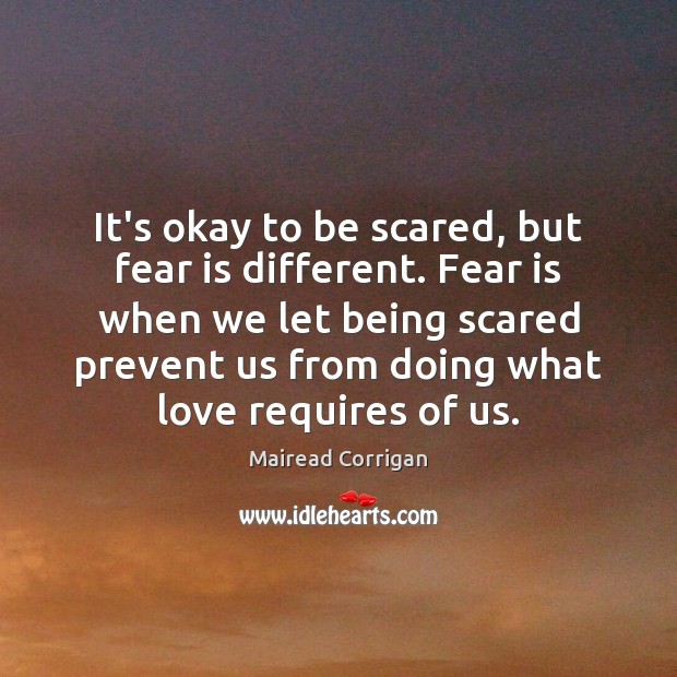 It's okay to be scared, but fear is different. Fear is when Fear Quotes Image