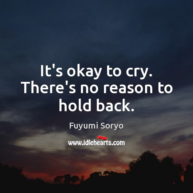 It's okay to cry. There's no reason to hold back. Fuyumi Soryo Picture Quote