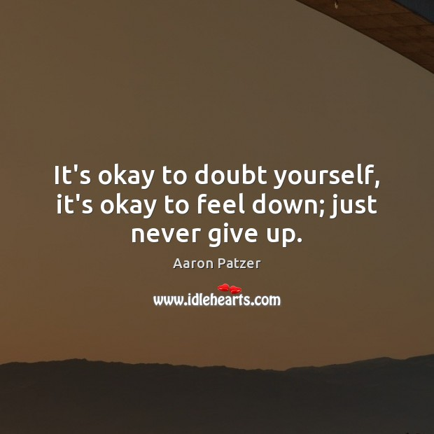 It's okay to doubt yourself, it's okay to feel down; just never give up. Never Give Up Quotes Image