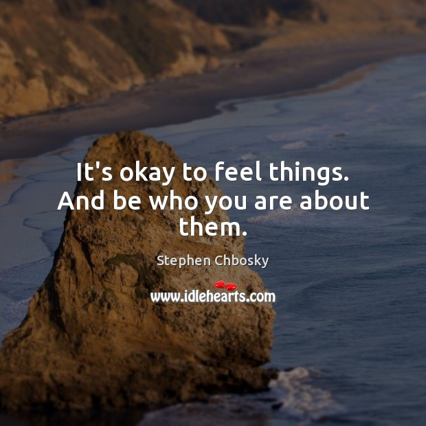 It's okay to feel things. And be who you are about them. Stephen Chbosky Picture Quote