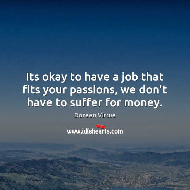 Its okay to have a job that fits your passions, we don't have to suffer for money. Image