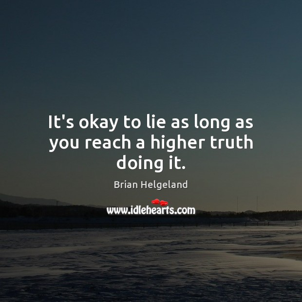 Image, It's okay to lie as long as you reach a higher truth doing it.