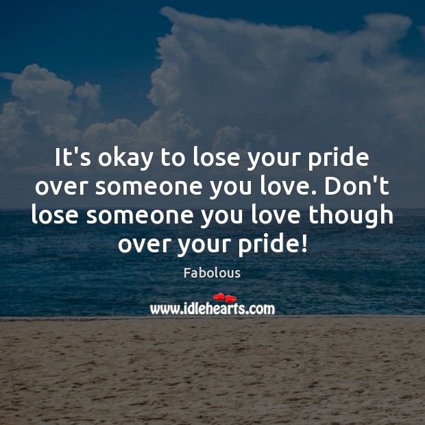 It's okay to lose your pride over someone you love. Don't lose Image