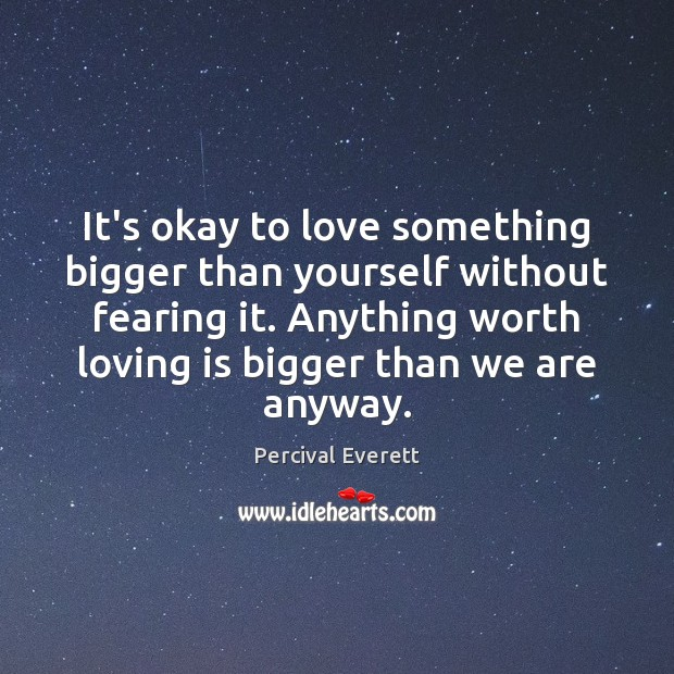 It's okay to love something bigger than yourself without fearing it. Anything Image
