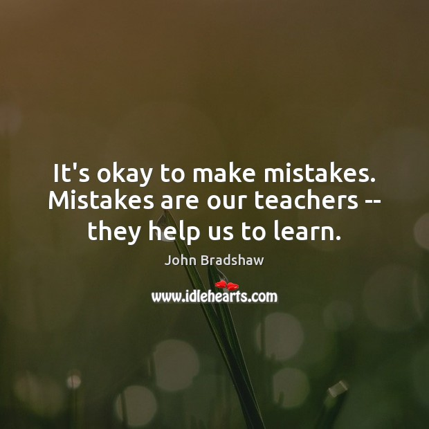It's okay to make mistakes. Mistakes are our teachers — they help us to learn. Image
