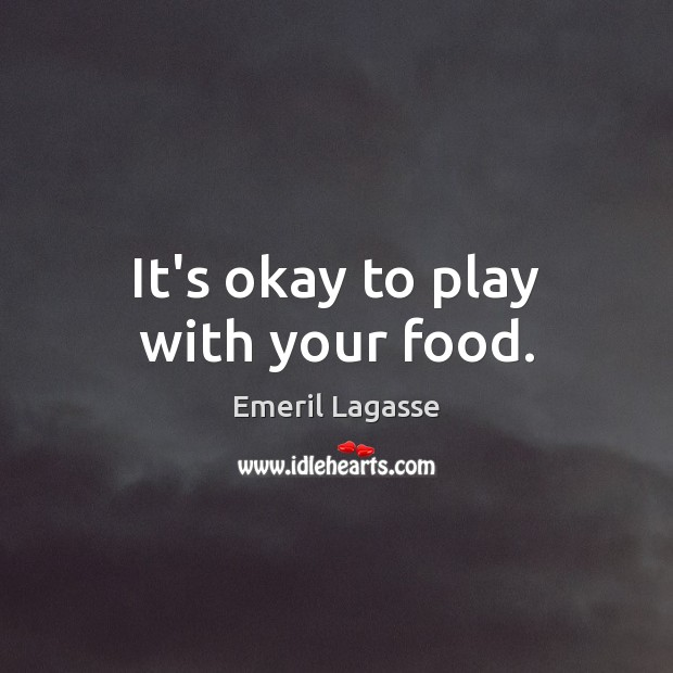 It's okay to play with your food. Emeril Lagasse Picture Quote