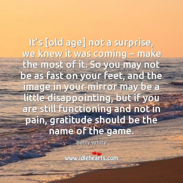 It's [old age] not a surprise, we knew it was coming – Betty White Picture Quote