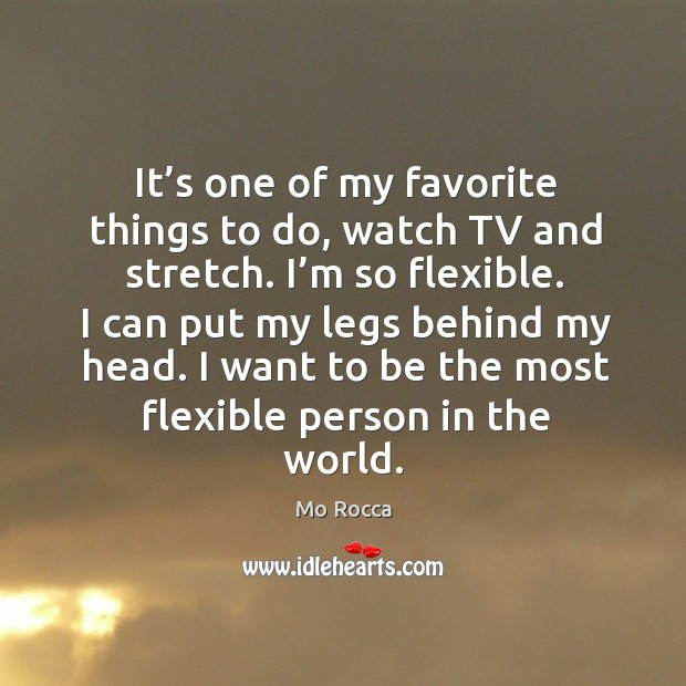 It's one of my favorite things to do, watch tv and stretch. I'm so flexible. Image