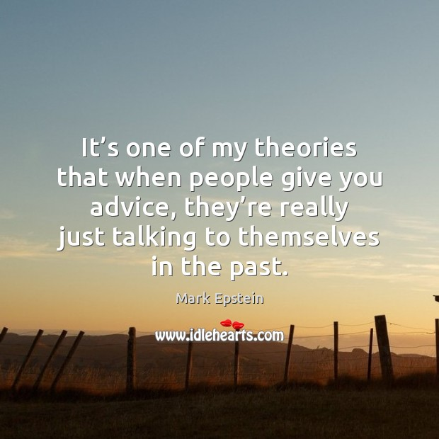It's one of my theories that when people give you advice, Image