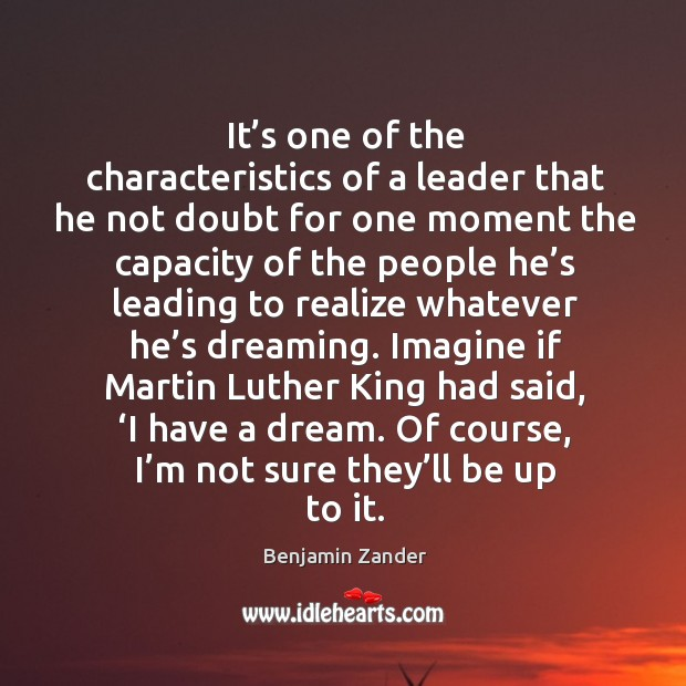 It's one of the characteristics of a leader that he not Benjamin Zander Picture Quote