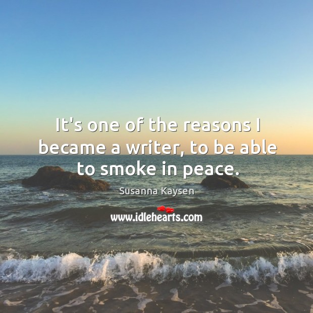 It's one of the reasons I became a writer, to be able to smoke in peace. Susanna Kaysen Picture Quote