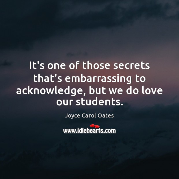 It's one of those secrets that's embarrassing to acknowledge, but we do love our students. Joyce Carol Oates Picture Quote