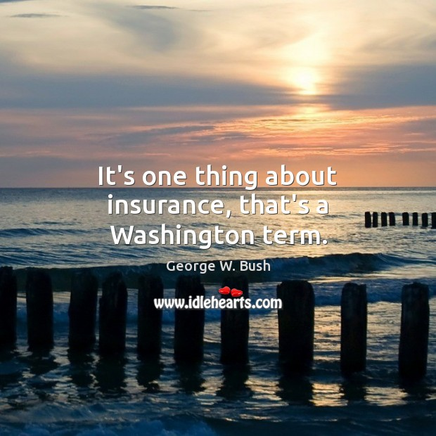 Image, It's one thing about insurance, that's a Washington term.