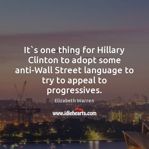 It`s one thing for Hillary Clinton to adopt some anti-Wall Street Elizabeth Warren Picture Quote
