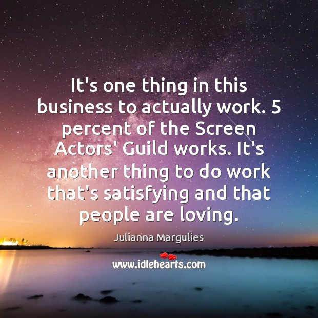 It's one thing in this business to actually work. 5 percent of the Julianna Margulies Picture Quote