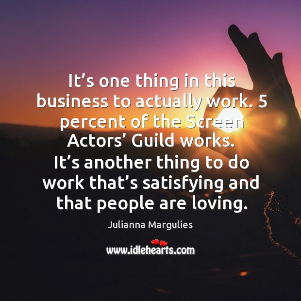 It's one thing in this business to actually work. 5 percent of the screen actors' guild works. Julianna Margulies Picture Quote