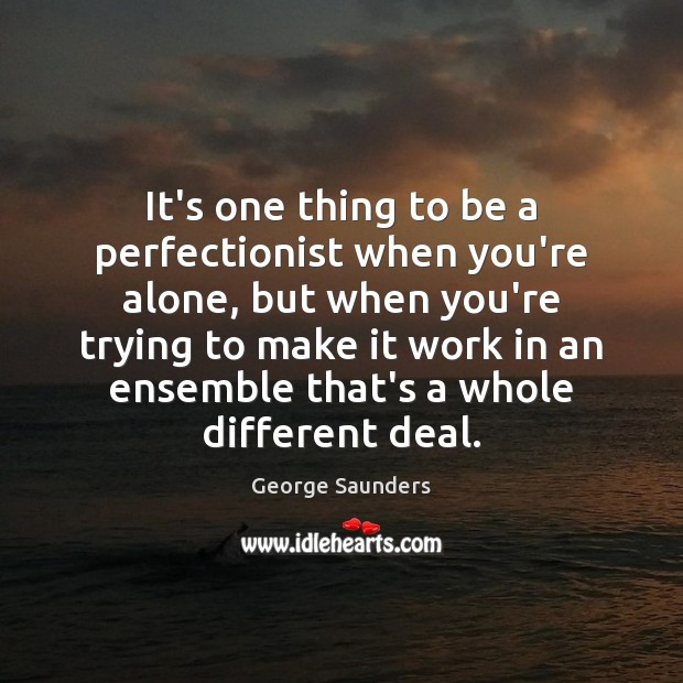 It's one thing to be a perfectionist when you're alone, but when George Saunders Picture Quote