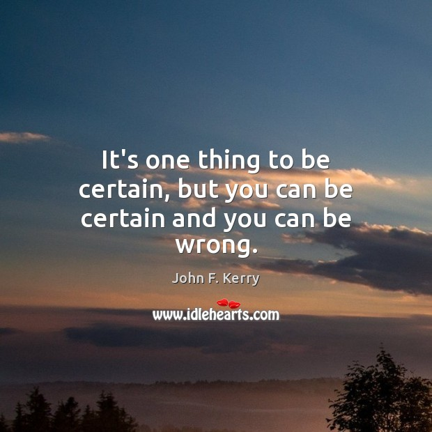 It's one thing to be certain, but you can be certain and you can be wrong. John F. Kerry Picture Quote