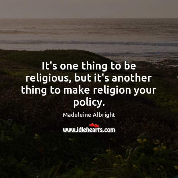 It's one thing to be religious, but it's another thing to make religion your policy. Madeleine Albright Picture Quote