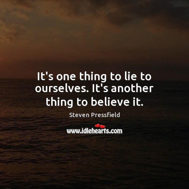 It's one thing to lie to ourselves. It's another thing to believe it. Image