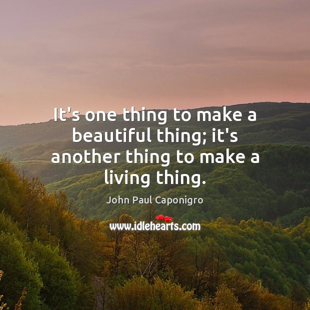 It's one thing to make a beautiful thing; it's another thing to make a living thing. Image