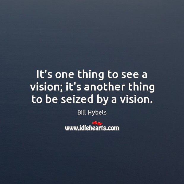 It's one thing to see a vision; it's another thing to be seized by a vision. Bill Hybels Picture Quote