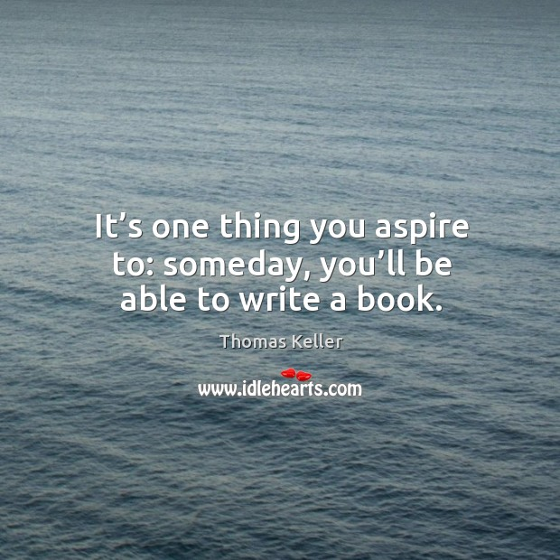 It's one thing you aspire to: someday, you'll be able to write a book. Thomas Keller Picture Quote