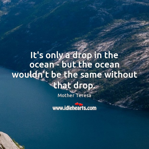 Image, It's only a drop in the ocean – but the ocean wouldn't be the same without that drop.