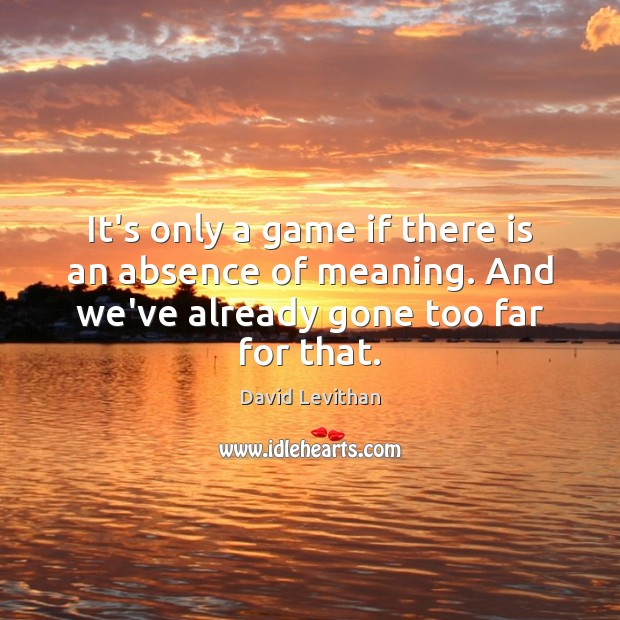 It's only a game if there is an absence of meaning. And David Levithan Picture Quote