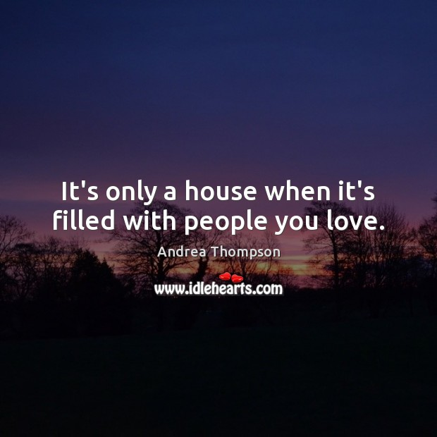 Image, It's only a house when it's filled with people you love.