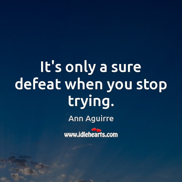 It's only a sure defeat when you stop trying. Ann Aguirre Picture Quote