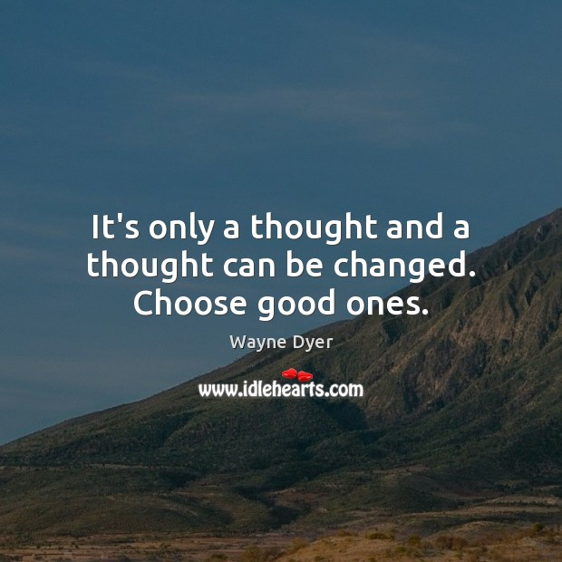 Image, It's only a thought and a thought can be changed. Choose good ones.
