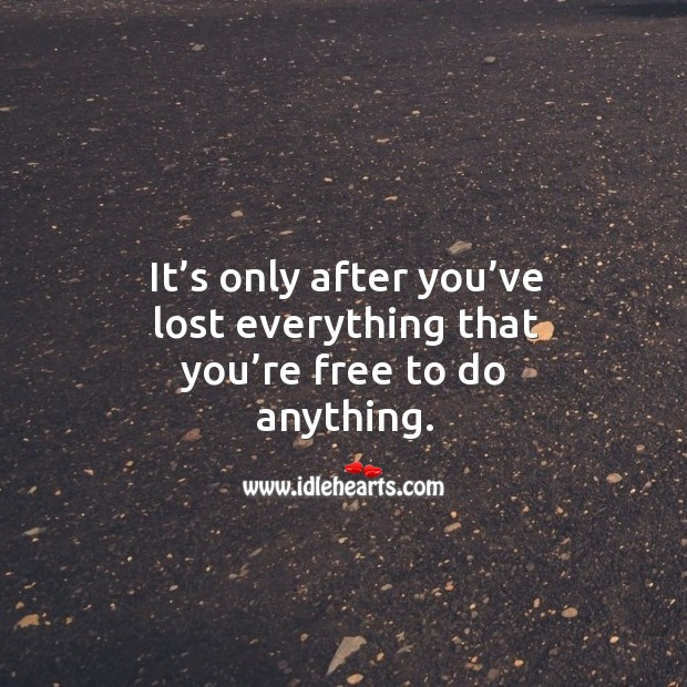 It's only after you've lost everything that you're free to do anything. Image