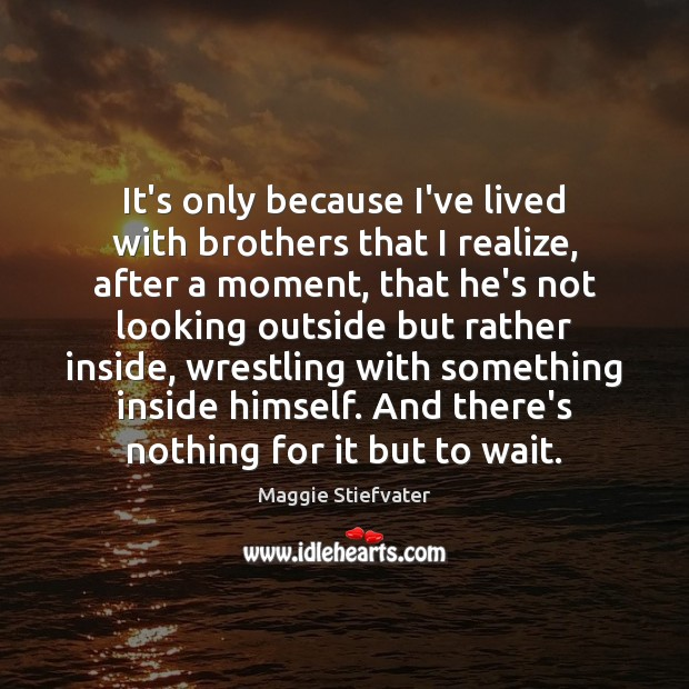 Image, It's only because I've lived with brothers that I realize, after a