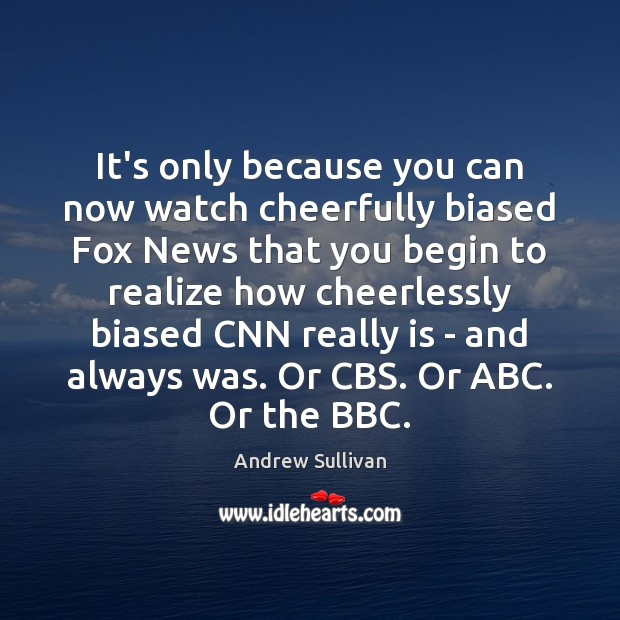 It's only because you can now watch cheerfully biased Fox News that Andrew Sullivan Picture Quote
