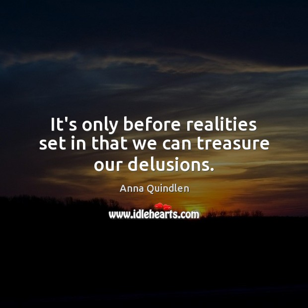 It's only before realities set in that we can treasure our delusions. Image