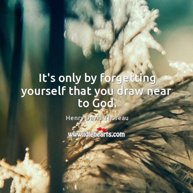 It's only by forgetting yourself that you draw near to God. Image