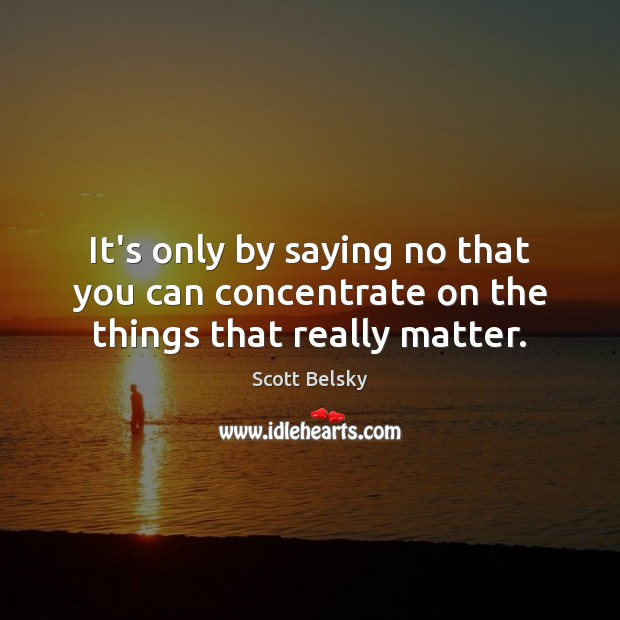 It's only by saying no that you can concentrate on the things that really matter. Scott Belsky Picture Quote